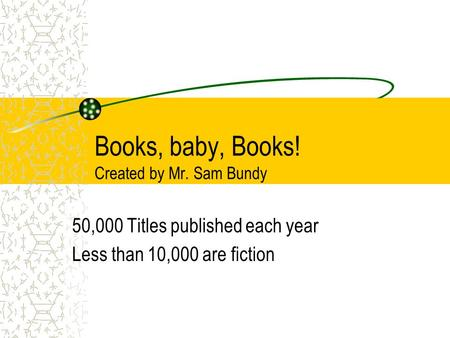 Books, baby, Books! Created by Mr. Sam Bundy 50,000 Titles published each year Less than 10,000 are fiction.