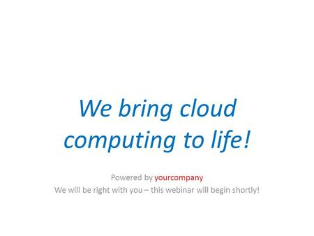 We bring cloud computing to life! Powered by yourcompany We will be right with you – this webinar will begin shortly! Pause for audio.