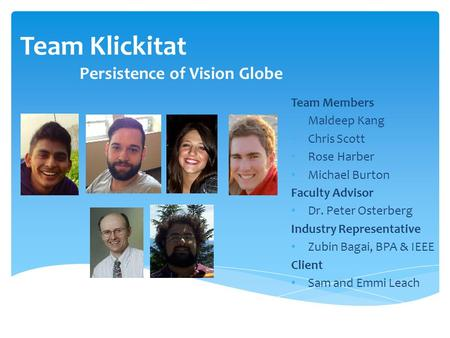 Team Klickitat Persistence of Vision Globe Team Members Maldeep Kang Chris Scott Rose Harber Michael Burton Faculty Advisor Dr. Peter Osterberg Industry.