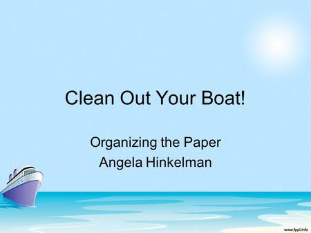 Clean Out Your Boat! Organizing the Paper Angela Hinkelman.