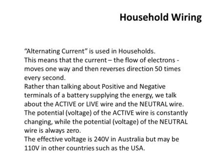 "Household Wiring ""Alternating Current"" is used in Households. This means that the current – the flow of electrons - moves one way and then reverses direction."