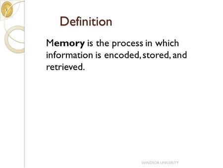 Definition Memory is the process in which information is encoded, stored, and retrieved. WINDSOR UNIVERITY.