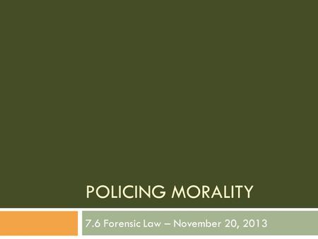 POLICING MORALITY 7.6 Forensic Law – November 20, 2013.