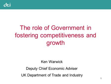 1 The role of Government in fostering competitiveness and growth Ken Warwick Deputy Chief Economic Adviser UK Department of Trade and Industry.