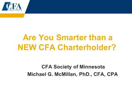 Are You Smarter than a NEW CFA Charterholder? CFA Society of Minnesota Michael G. McMillan, PhD., CFA, CPA.
