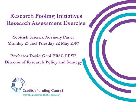 Research Pooling Initiatives Research Assessment Exercise Scottish Science Advisory Panel Monday 21 and Tuesday 22 May 2007 Professor David Gani FRSC FRSE.