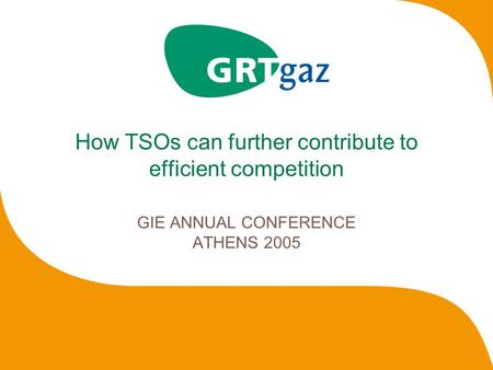 How TSOs can further contribute to efficient competition GIE ANNUAL CONFERENCE ATHENS 2005.