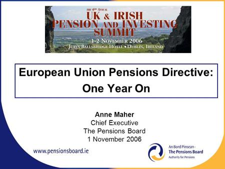European Union Pensions Directive: One Year On Anne Maher Chief Executive The Pensions Board 1 November 2006.