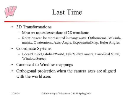 2/24/04© University of Wisconsin, CS559 Spring 2004 Last Time 3D Transformations –Most are natural extensions of 2D transforms –Rotations can be represented.