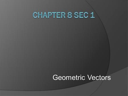 Geometric Vectors. Pre-calculus Chapter 8 Sections 1 & 2 2 of 22 Vector  A vector is a quantity that has both direction and magnitude. It is represented.