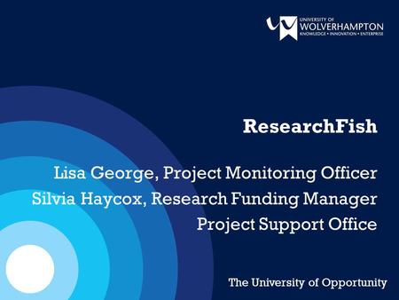 ResearchFish Lisa George, Project Monitoring Officer Silvia Haycox, Research Funding Manager Project Support Office The University of Opportunity.