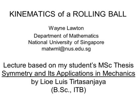 KINEMATICS of a ROLLING BALL Wayne Lawton Department of Mathematics National University of Singapore Lecture based on my student's MSc.