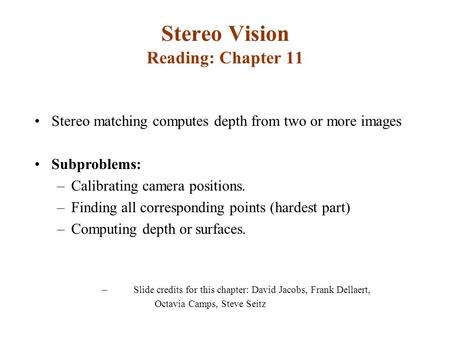 Stereo Vision Reading: Chapter 11 Stereo matching computes depth from two or more images Subproblems: –Calibrating camera positions. –Finding all corresponding.