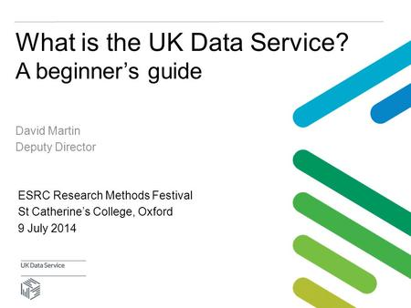 What is the UK Data Service? A beginner's guide David Martin Deputy Director ESRC Research Methods Festival St Catherine's College, Oxford 9 July 2014.