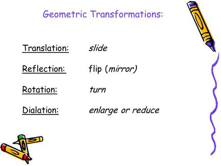 Translation:slide Reflection:flip (mirror) Rotation:turn Dialation:enlarge or reduce Geometric Transformations: