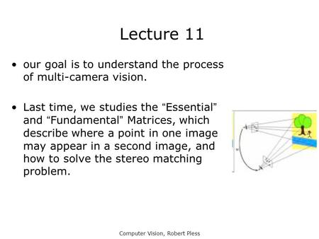 "Computer Vision, Robert Pless Lecture 11 our goal is to understand the process of multi-camera vision. Last time, we studies the ""Essential"" and ""Fundamental"""