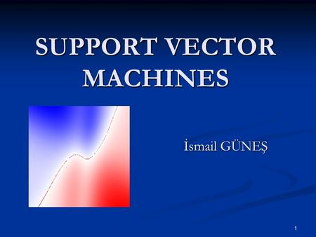 1 SUPPORT VECTOR MACHINES İsmail GÜNEŞ. 2 What is SVM? A new generation learning system. A new generation learning system. Based on recent advances in.