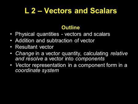 L 2 – Vectors and Scalars Outline Physical quantities - vectors and scalars Addition and subtraction of vector Resultant vector Change in a vector quantity,
