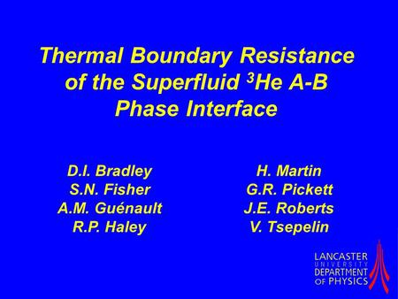 Thermal Boundary Resistance of the Superfluid 3 He A-B Phase Interface D.I. Bradley S.N. Fisher A.M. Guénault R.P. Haley H. Martin G.R. Pickett J.E. Roberts.