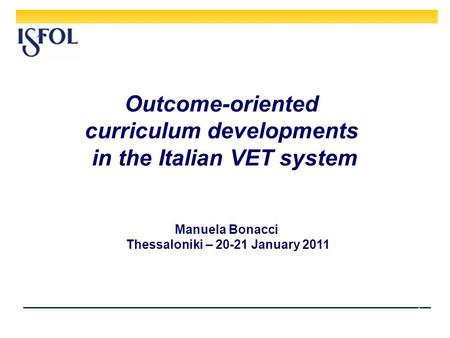 1 Outcome-oriented curriculum developments in the Italian VET system Manuela Bonacci Thessaloniki – 20-21 January 2011.
