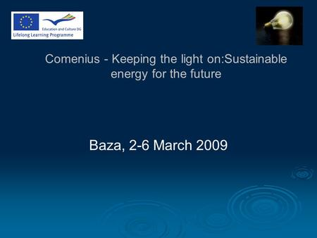 Comenius - Keeping the light on:Sustainable energy for the future Baza, 2-6 March 2009.