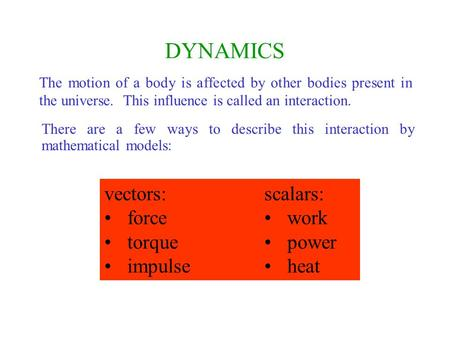 DYNAMICS The motion of a body is affected by other bodies present in the universe. This influence is called an interaction. vectors: force torque impulse.