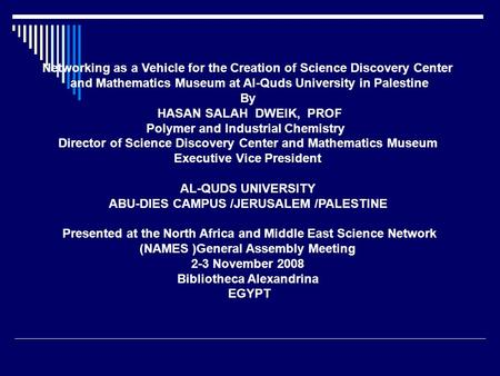 Networking as a Vehicle for the Creation of Science Discovery Center and Mathematics Museum at Al-Quds University in Palestine By HASAN SALAH DWEIK, PROF.