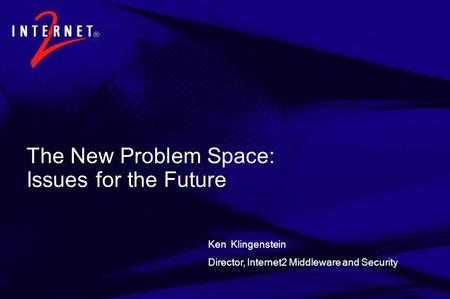 The New Problem Space: Issues for the Future Ken Klingenstein Director, Internet2 Middleware and Security.