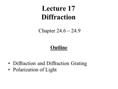 Lecture 17 Diffraction Chapter 24.6  24.9 Outline Diffraction and Diffraction Grating Polarization of Light.