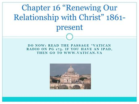"DO NOW: READ THE PASSAGE ""VATICAN RADIO ON PG 173. IF YOU HAVE AN IPAD, THEN GO TO WWW.VATICAN.VA Chapter 16 ""Renewing Our Relationship with Christ"" 1861-"