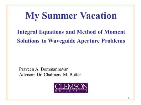 1 My Summer Vacation Integral Equations and Method of Moment Solutions to Waveguide Aperture Problems Praveen A. Bommannavar Advisor: Dr. Chalmers M. Butler.