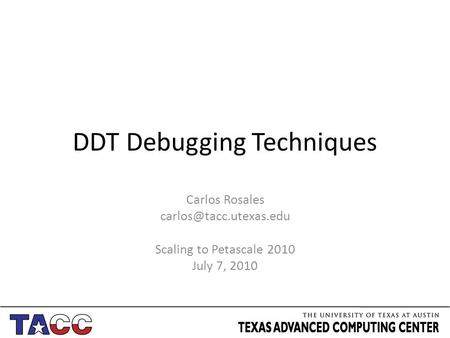 DDT Debugging Techniques Carlos Rosales Scaling to Petascale 2010 July 7, 2010.