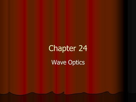 Chapter 24 Wave Optics. General Physics Review – waves T=1/f period, frequency T=1/f period, frequency v = f velocity, wavelength v = f velocity, wavelength.