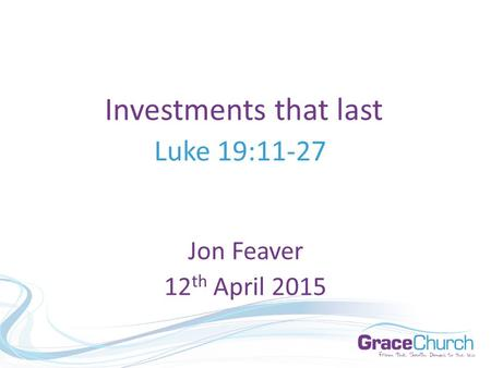 Investments that last Luke 19:11-27 Jon Feaver 12 th April 2015.