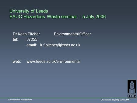 Environmental management Office waste recycling March 2006 University of Leeds EAUC Hazardous Waste seminar – 5 July 2006 Dr Keith PitcherEnvironmental.
