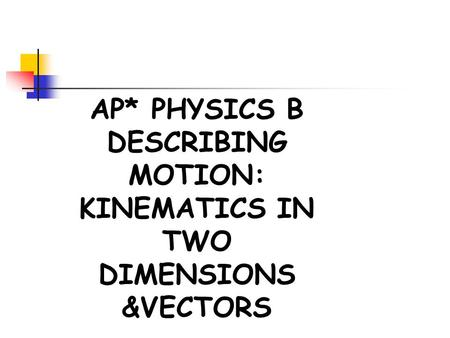 AP* PHYSICS B DESCRIBING MOTION: KINEMATICS IN TWO DIMENSIONS &VECTORS.