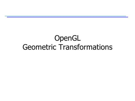 "OpenGL Geometric Transformations. OpenGL Matrix Stacks Stack processing –The top of the stack is the ""current"" matrix –glPushMatrix(); // Duplicate the."