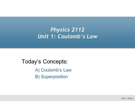 Physics 2112 Unit 1: Coulomb's Law Today's Concepts: A) Coulomb's Law B) Superposition Unit 1, Slide 1.