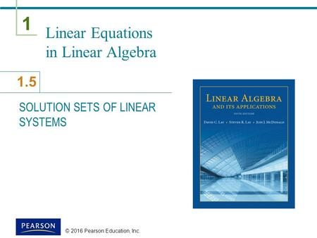 1 1.5 © 2016 Pearson Education, Inc. Linear Equations in Linear Algebra SOLUTION SETS OF LINEAR SYSTEMS.