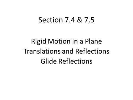 Section 7.4 & 7.5 Rigid Motion in a Plane Translations and Reflections Glide Reflections.
