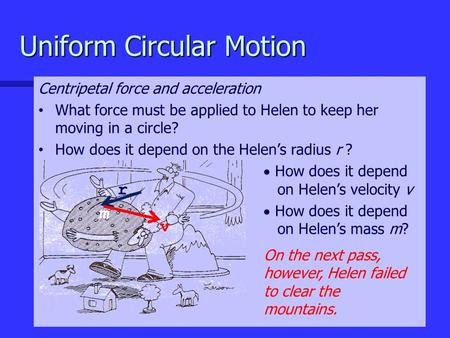 Uniform Circular Motion Centripetal force and acceleration What force must be applied to Helen to keep her moving in a circle? How does it depend on the.