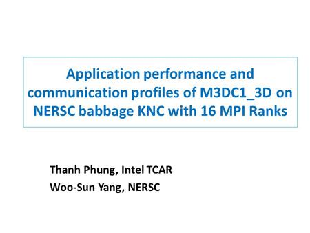 Application performance and communication profiles of M3DC1_3D on NERSC babbage KNC with 16 MPI Ranks Thanh Phung, Intel TCAR Woo-Sun Yang, NERSC.