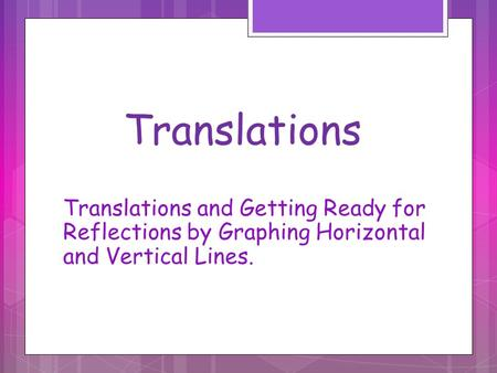 Translations Translations and Getting Ready for Reflections by Graphing Horizontal and Vertical Lines.