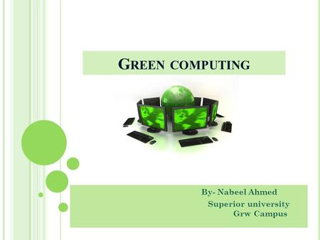 G REEN COMPUTING By- Nabeel Ahmed Superior university Grw Campus.