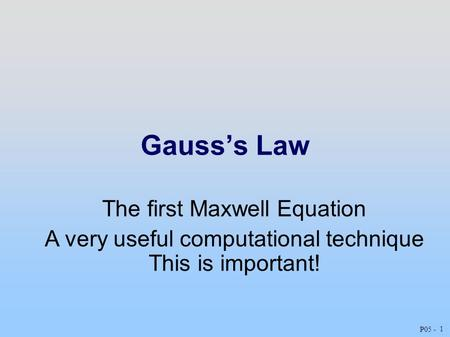 Gauss'sLaw 1 P05 - The first Maxwell Equation A very useful computational technique This is important!
