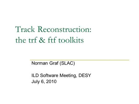 Track Reconstruction: the trf & ftf toolkits Norman Graf (SLAC) ILD Software Meeting, DESY July 6, 2010.