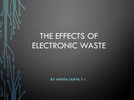 THE EFFECTS OF ELECTRONIC WASTE BY: ANVITA GUPTA 7-1.