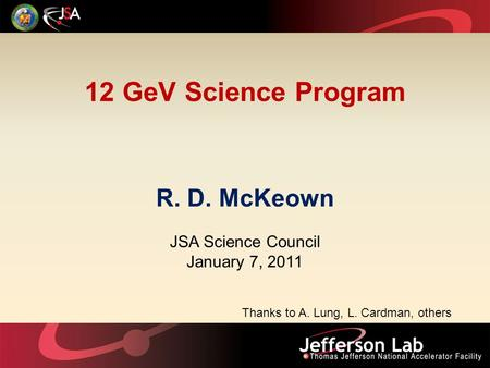 12 GeV Science Program R. D. McKeown JSA Science Council January 7, 2011 Thanks to A. Lung, L. Cardman, others.