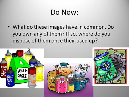 Do Now: What do these images have in common. Do you own any of them? If so, where do you dispose of them once their used up?