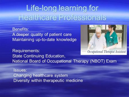 Benefits: A deeper quality of patient care Maintaining up-to-date knowledge Requirements: State Continuing Education, National Board of Occupational Therapy.